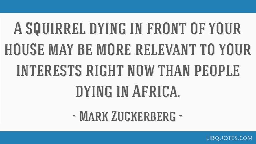 """3. kép -- """"Az, hogy egy mókus éppen a házunk előtt haldoklik, lehet, hogy sokkal jobban érdekel minket ebben a pillanatban, mint hogy Afrikában emberek halnak meg."""" (A kép forrása: https://libquotes.com/mark-zuckerberg/quote/lbb8r0l)"""